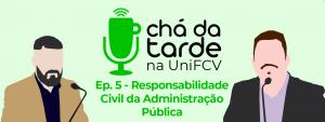 Read more about the article Chá da Tarde na UniFCV – Ep. 5 – Responsabilidade Civil da Administração Pública